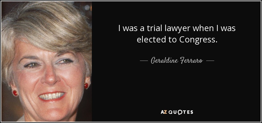 I was a trial lawyer when I was elected to Congress. - Geraldine Ferraro