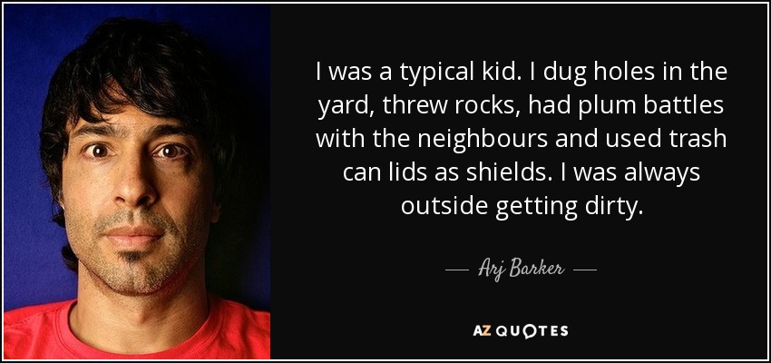 I was a typical kid. I dug holes in the yard, threw rocks, had plum battles with the neighbours and used trash can lids as shields. I was always outside getting dirty. - Arj Barker