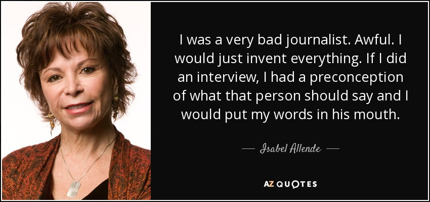 I was a very bad journalist. Awful. I would just invent everything. If I did an interview, I had a preconception of what that person should say and I would put my words in his mouth. - Isabel Allende
