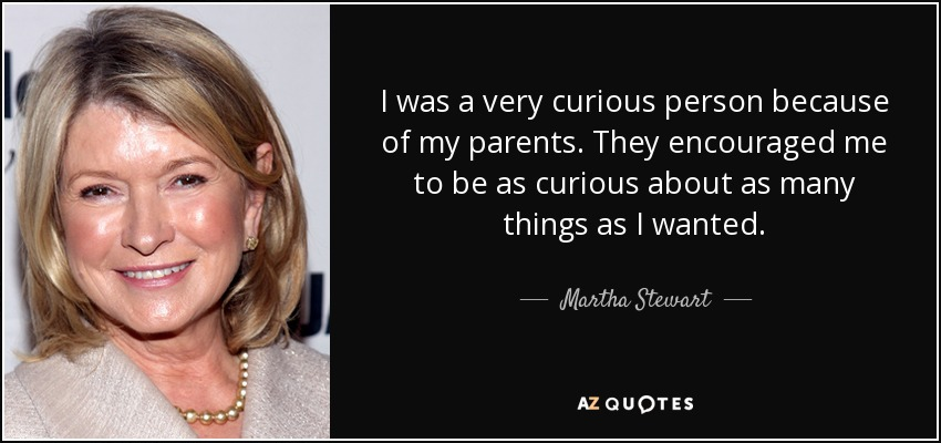 I was a very curious person because of my parents. They encouraged me to be as curious about as many things as I wanted. - Martha Stewart