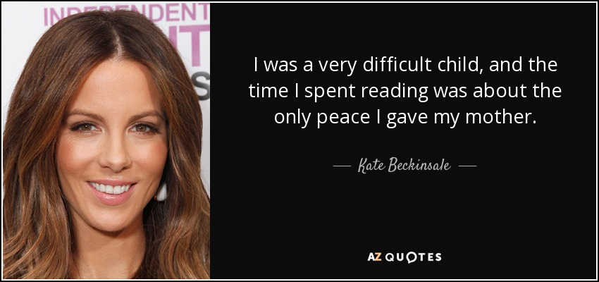 I was a very difficult child, and the time I spent reading was about the only peace I gave my mother. - Kate Beckinsale