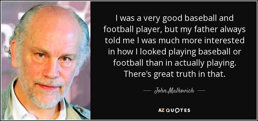 I was a very good baseball and football player, but my father always told me I was much more interested in how I looked playing baseball or football than in actually playing. There's great truth in that. - John Malkovich