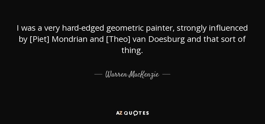 I was a very hard-edged geometric painter, strongly influenced by [Piet] Mondrian and [Theo] van Doesburg and that sort of thing. - Warren MacKenzie