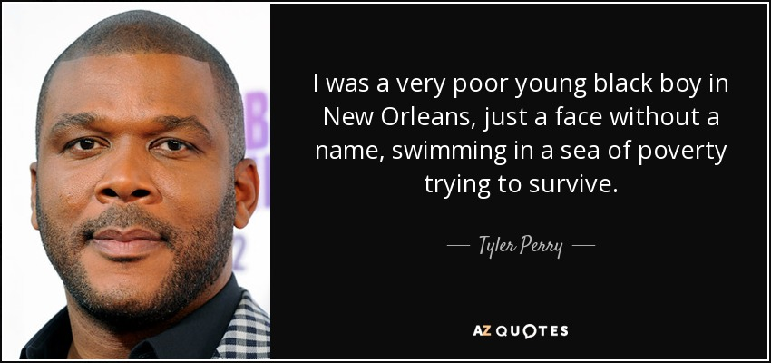 I was a very poor young black boy in New Orleans, just a face without a name, swimming in a sea of poverty trying to survive. - Tyler Perry