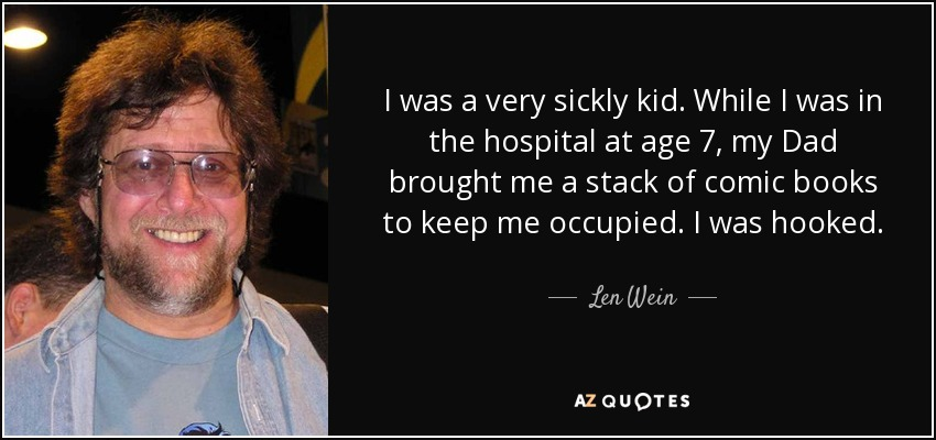 I was a very sickly kid. While I was in the hospital at age 7, my Dad brought me a stack of comic books to keep me occupied. I was hooked. - Len Wein