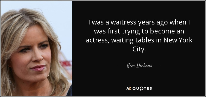 I was a waitress years ago when I was first trying to become an actress, waiting tables in New York City. - Kim Dickens