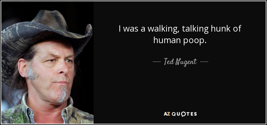 I was a walking, talking hunk of human poop. - Ted Nugent