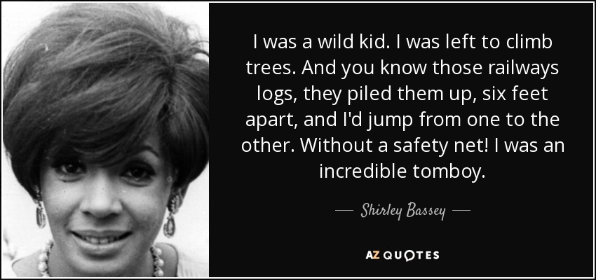 I was a wild kid. I was left to climb trees. And you know those railways logs, they piled them up, six feet apart, and I'd jump from one to the other. Without a safety net! I was an incredible tomboy. - Shirley Bassey