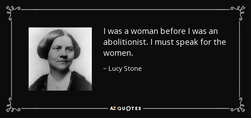 I was a woman before I was an abolitionist. I must speak for the women. - Lucy Stone