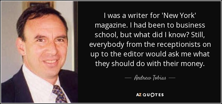 I was a writer for 'New York' magazine. I had been to business school, but what did I know? Still, everybody from the receptionists on up to the editor would ask me what they should do with their money. - Andrew Tobias