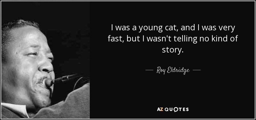 I was a young cat, and I was very fast, but I wasn't telling no kind of story. - Roy Eldridge