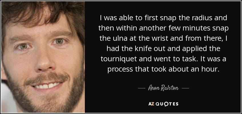 I was able to first snap the radius and then within another few minutes snap the ulna at the wrist and from there, I had the knife out and applied the tourniquet and went to task. It was a process that took about an hour. - Aron Ralston