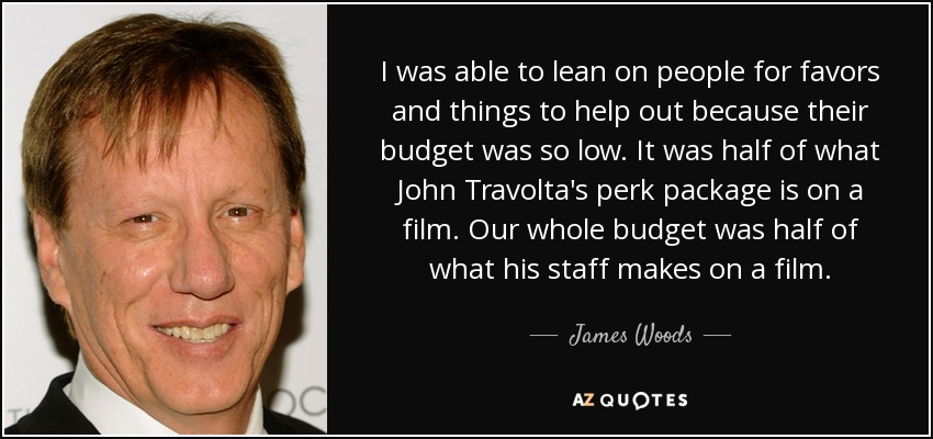 I was able to lean on people for favors and things to help out because their budget was so low. It was half of what John Travolta's perk package is on a film. Our whole budget was half of what his staff makes on a film. - James Woods
