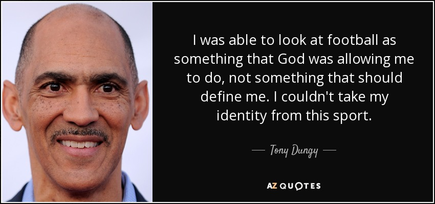I was able to look at football as something that God was allowing me to do, not something that should define me. I couldn't take my identity from this sport. - Tony Dungy
