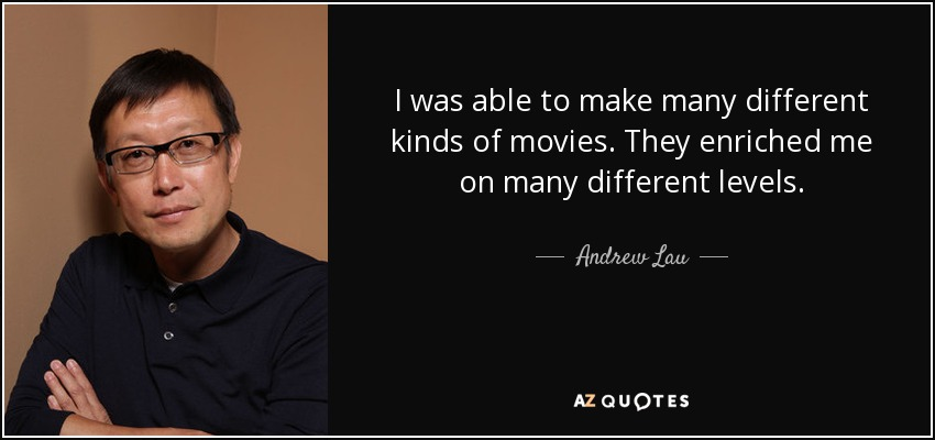 I was able to make many different kinds of movies. They enriched me on many different levels. - Andrew Lau