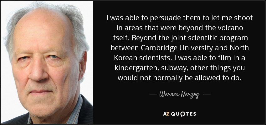 I was able to persuade them to let me shoot in areas that were beyond the volcano itself. Beyond the joint scientific program between Cambridge University and North Korean scientists. I was able to film in a kindergarten, subway, other things you would not normally be allowed to do. - Werner Herzog
