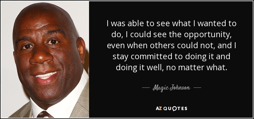 I was able to see what I wanted to do, I could see the opportunity, even when others could not, and I stay committed to doing it and doing it well, no matter what. - Magic Johnson