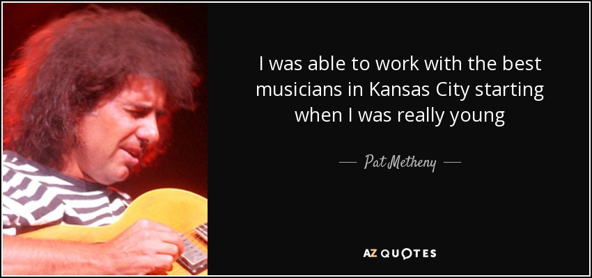 I was able to work with the best musicians in Kansas City starting when I was really young - Pat Metheny