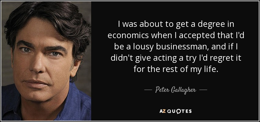 I was about to get a degree in economics when I accepted that I'd be a lousy businessman, and if I didn't give acting a try I'd regret it for the rest of my life. - Peter Gallagher
