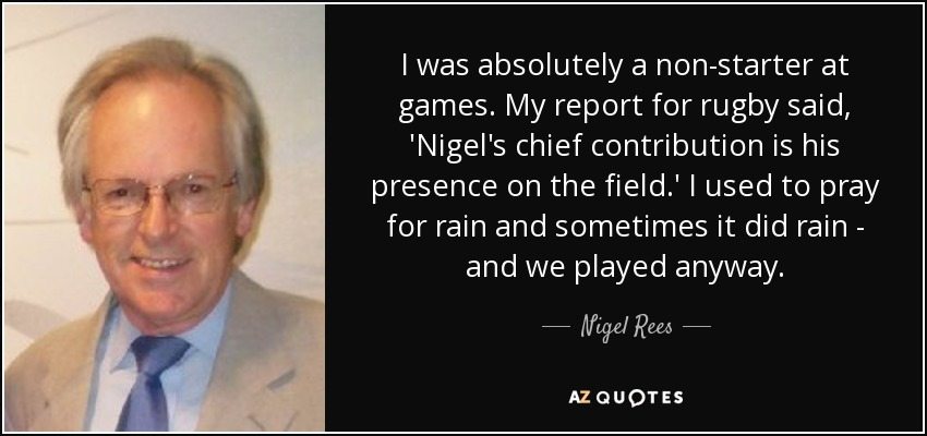 I was absolutely a non-starter at games. My report for rugby said, 'Nigel's chief contribution is his presence on the field.' I used to pray for rain and sometimes it did rain - and we played anyway. - Nigel Rees