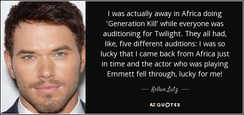 I was actually away in Africa doing 'Generation Kill' while everyone was auditioning for Twilight. They all had, like, five different auditions: I was so lucky that I came back from Africa just in time and the actor who was playing Emmett fell through, lucky for me! - Kellan Lutz