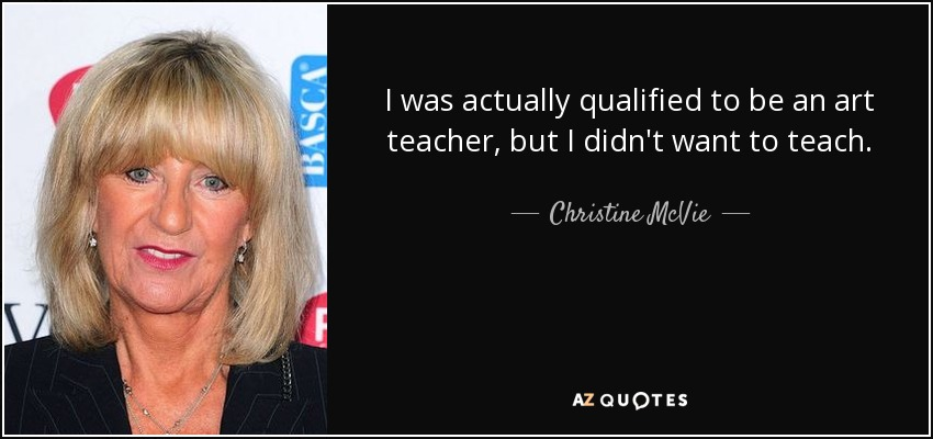 I was actually qualified to be an art teacher, but I didn't want to teach. - Christine McVie