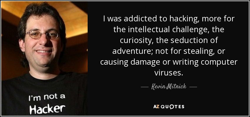 I was addicted to hacking, more for the intellectual challenge, the curiosity, the seduction of adventure; not for stealing, or causing damage or writing computer viruses. - Kevin Mitnick