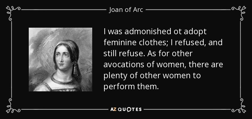 I was admonished ot adopt feminine clothes; I refused, and still refuse. As for other avocations of women, there are plenty of other women to perform them. - Joan of Arc