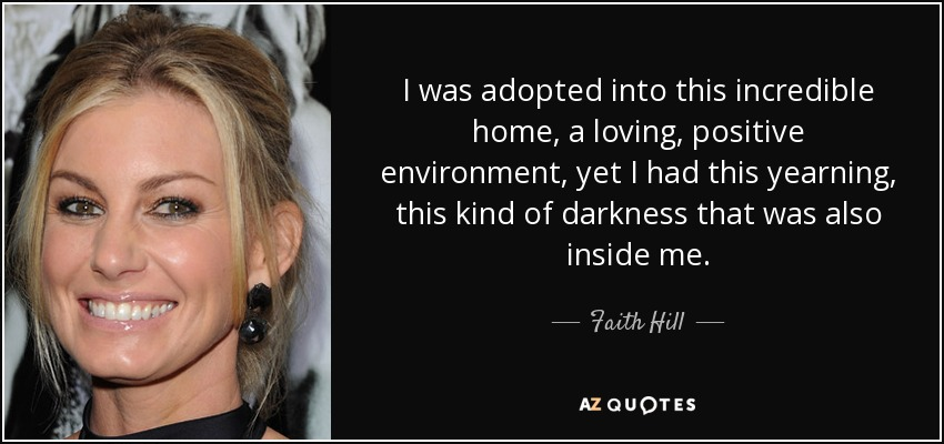 I was adopted into this incredible home, a loving, positive environment, yet I had this yearning, this kind of darkness that was also inside me. - Faith Hill