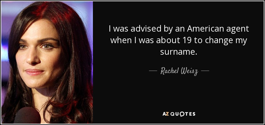 I was advised by an American agent when I was about 19 to change my surname. - Rachel Weisz