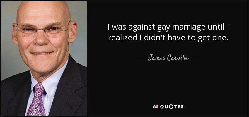 I was against gay marriage until I realized I didn't have to get one. - James Carville