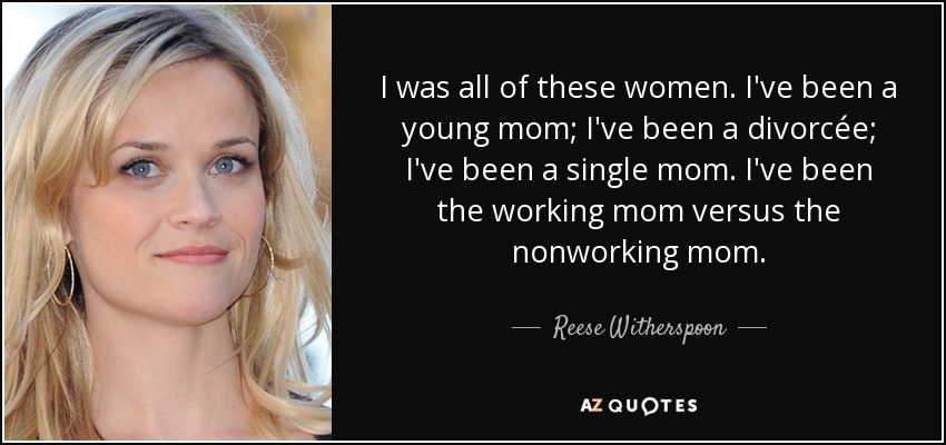 I was all of these women. I've been a young mom; I've been a divorcée; I've been a single mom. I've been the working mom versus the nonworking mom. - Reese Witherspoon