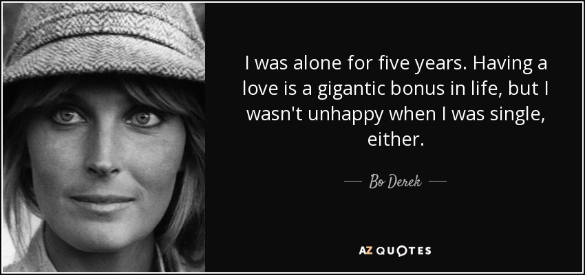 I was alone for five years. Having a love is a gigantic bonus in life, but I wasn't unhappy when I was single, either. - Bo Derek