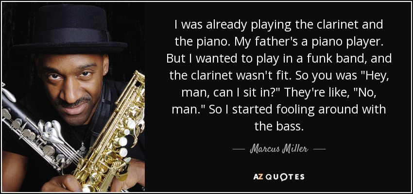 I was already playing the clarinet and the piano. My father's a piano player. But I wanted to play in a funk band, and the clarinet wasn't fit. So you was