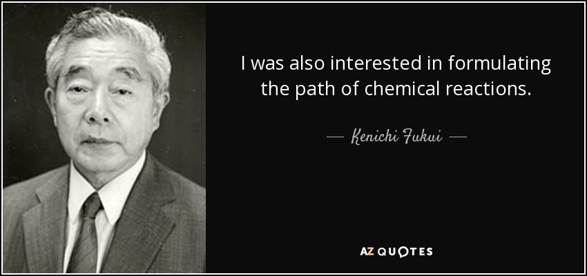 I was also interested in formulating the path of chemical reactions. - Kenichi Fukui