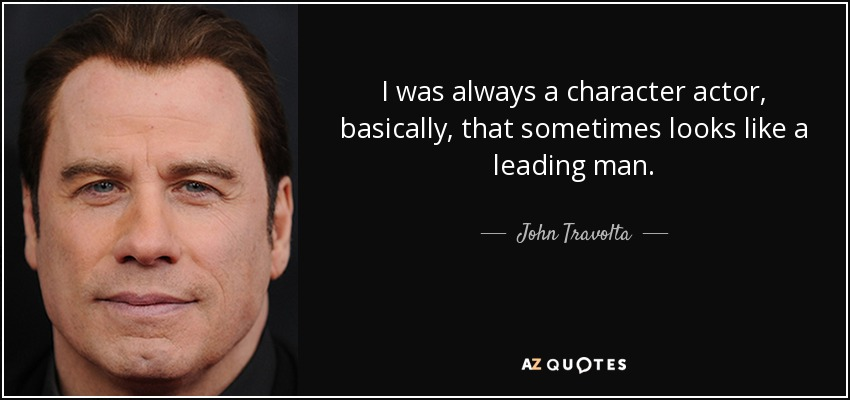 I was always a character actor, basically, that sometimes looks like a leading man. - John Travolta