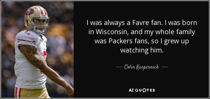 I was always a Favre fan. I was born in Wisconsin, and my whole family was Packers fans, so I grew up watching him. - Colin Kaepernick