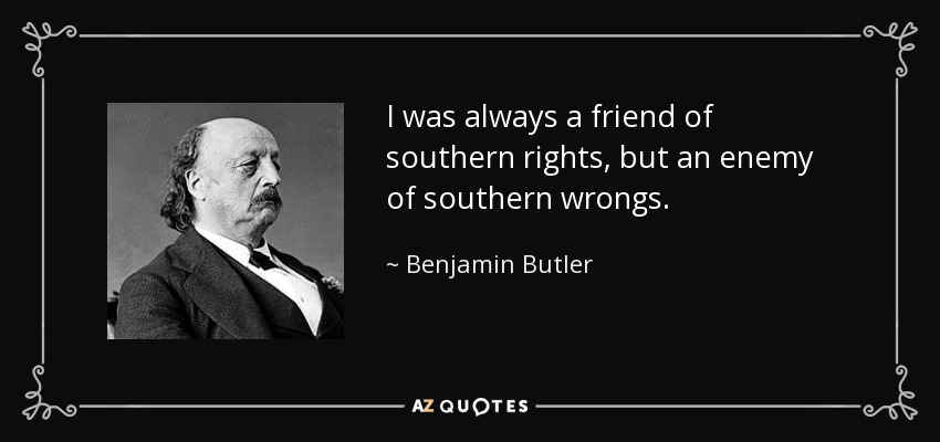 I was always a friend of southern rights, but an enemy of southern wrongs. - Benjamin Butler