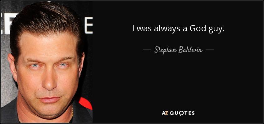 I was always a God guy. - Stephen Baldwin