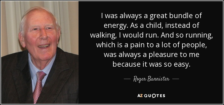 I was always a great bundle of energy. As a child, instead of walking, I would run. And so running, which is a pain to a lot of people, was always a pleasure to me because it was so easy. - Roger Bannister