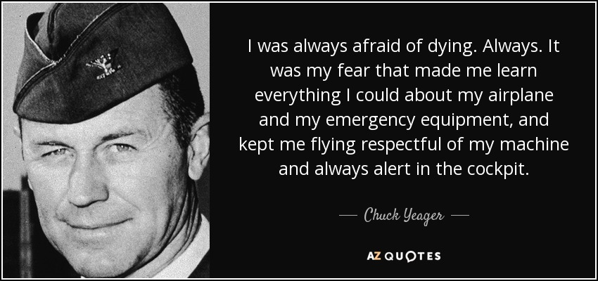 I was always afraid of dying. Always. It was my fear that made me learn everything I could about my airplane and my emergency equipment, and kept me flying respectful of my machine and always alert in the cockpit. - Chuck Yeager