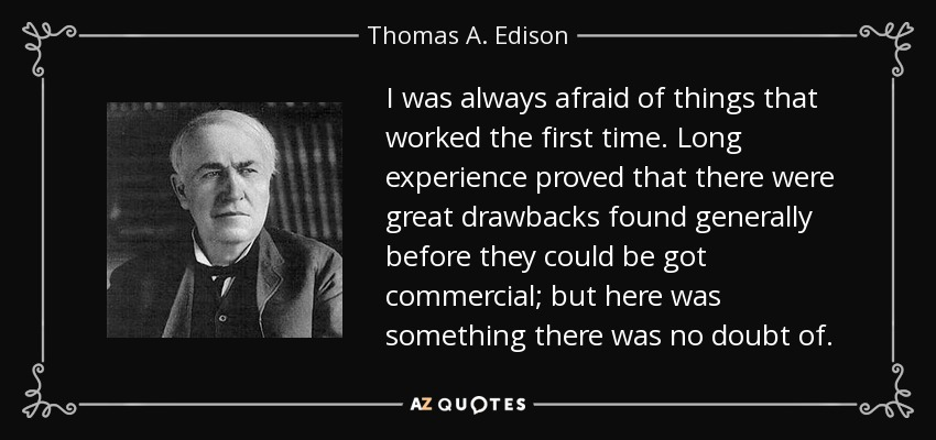 I was always afraid of things that worked the first time. Long experience proved that there were great drawbacks found generally before they could be got commercial; but here was something there was no doubt of. - Thomas A. Edison