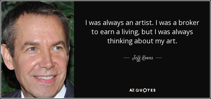 I was always an artist. I was a broker to earn a living, but I was always thinking about my art. - Jeff Koons