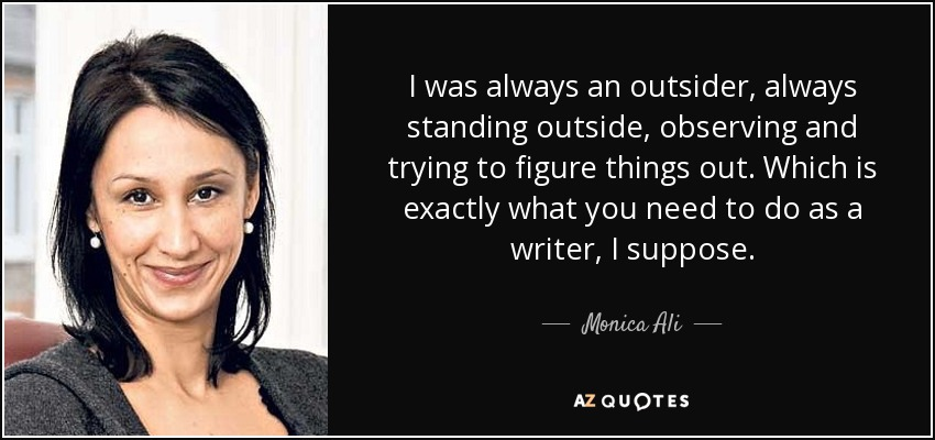 I was always an outsider, always standing outside, observing and trying to figure things out. Which is exactly what you need to do as a writer, I suppose. - Monica Ali