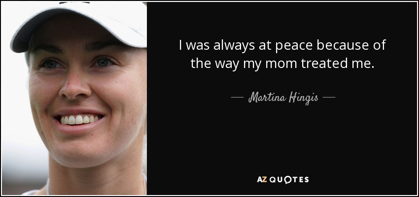 I was always at peace because of the way my mom treated me. - Martina Hingis