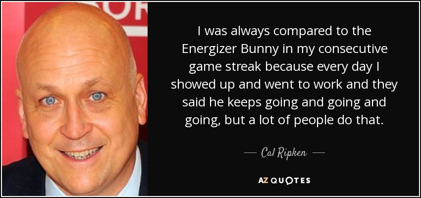 I was always compared to the Energizer Bunny in my consecutive game streak because every day I showed up and went to work and they said he keeps going and going and going, but a lot of people do that. - Cal Ripken, Jr.