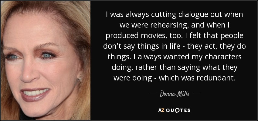 I was always cutting dialogue out when we were rehearsing, and when I produced movies, too. I felt that people don't say things in life - they act, they do things. I always wanted my characters doing, rather than saying what they were doing - which was redundant. - Donna Mills
