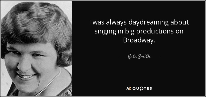I was always daydreaming about singing in big productions on Broadway. - Kate Smith