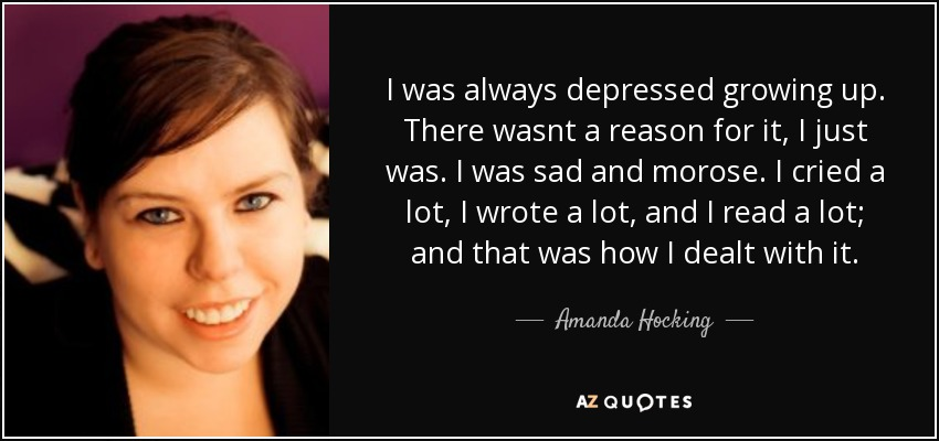 I was always depressed growing up. There wasnt a reason for it, I just was. I was sad and morose. I cried a lot, I wrote a lot, and I read a lot; and that was how I dealt with it. - Amanda Hocking