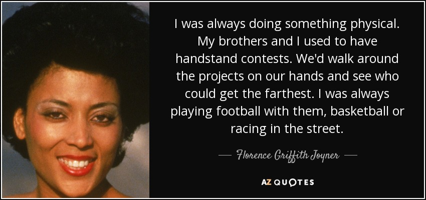 I was always doing something physical. My brothers and I used to have handstand contests. We'd walk around the projects on our hands and see who could get the farthest. I was always playing football with them, basketball or racing in the street. - Florence Griffith Joyner